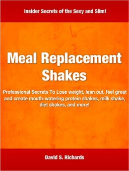 Meal Replacement Shakes: Professional Secrets To Lose weight, lean out, feel great and create mouth-watering protein shakes, milk shake, diet shakes, and more!