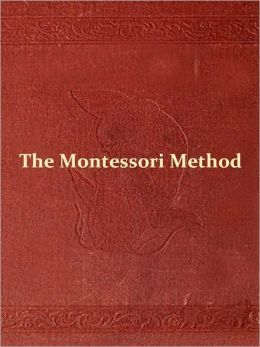 The Montessori Method: Scientific Pedagogy as Applied to Child Education in 'The Children's Houses' with Additions and Revisions by the Author [Illustrated]
