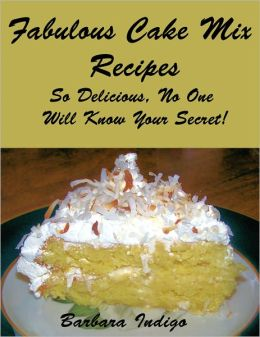 Fabulous Cake Mix Recipes - So Delicious, No One Will Know Your Secret