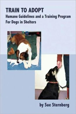 Train to Adopt - Humane Guidelines and a Training Program For Dogs in Shelters