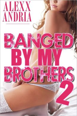 Banged By My Brothers 2 (Pseudo incest erotica)