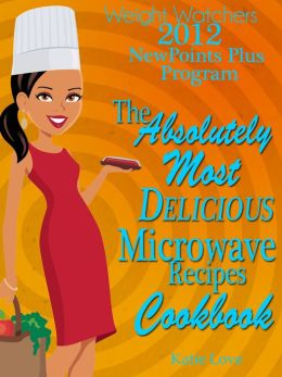 Weight Watchers 2012 New Points Plus Program The Absolutely Most Delicious Microwave Recipes Cookbook