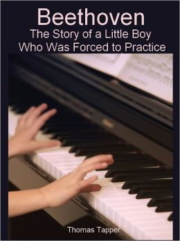 Beethoven: The Story of a Little Boy Who Was Forced to Practice (Illustrated)