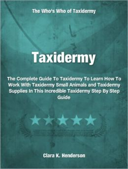 Taxidermy: The Complete Guide To Taxidermy To Learn How To Work With Taxidermy Small Animals and Taxidermy Supplies In This Incredible Taxidermy Step By Step Guide