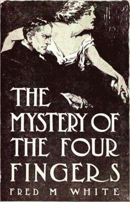 The Mystery of the Four Fingers: A Mystery/Detective, Pulp, Occult Classic By Fred M. White! AAA+++