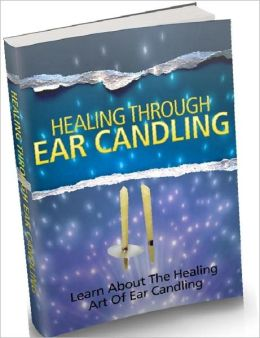 Healthy Living eBook - Healing Through Ear Candling - Learn About The Healing Art Of Ear Candling...