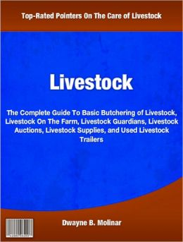 Livestock: The Complete Guide To Basic Butchering of Livestock, Livestock On The Farm, Livestock Guardians, Livestock Auctions, Livestock Supplies, and Used Livestock Trailers