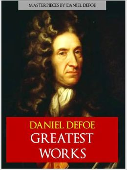 THE COMPLETE GREATEST WORKS OF DANIEL DEFOE [Special NOOK Edition] All the Major Works of Daniel Defoe in a Single Nook Volume! Includes ROBINSON CRUSOE. MOLL FLANDERS, ROXANA, A Journal of the Plague Year, A Humble Proposal and More Over 20,000 Pages!