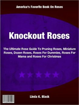 Knockout Roses: The Ultimate Rose Guide To Pruning Roses, Miniature Roses, Dozen Roses, Roses For Dummies, Roses For Mama and Roses For Christmas