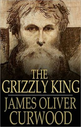 The Grizzly King: A Romance of the Wild! A Fiction and Literature, Nature, Adventure Classic By James Oliver Curwood! AAA+++
