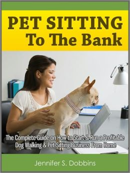 Pet Sitting To The Bank: The Complete Guide on How to Start & Run a Profitable Dog Walking & Pet Sitting Business From Home