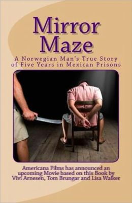 Mirror Maze - A Norwegian Man's True Story of Five Years in Mexican Prisons