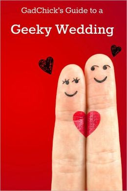 GadChick's Guide to a Geeky Wedding: Ideas for Geeky Invites, Wardrobes, Ceremonies, Receptions, and Honeymoons