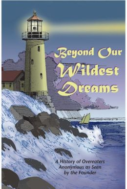 Beyond Our Wildest Dreams: A History of Overeaters Anonymous as Seen by the Founder
