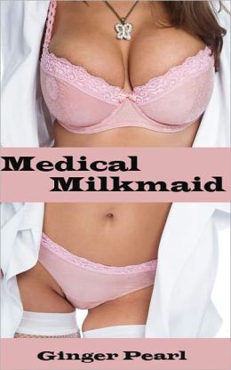 Medical Milkmaid (Lactation fantasy, milky breasts, lactation stories, medical bdsm, medical play, medical erotica)