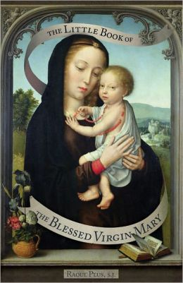 Little Book of the Blessed Virgin Mary: Model of Christians, Cause of Our Joy