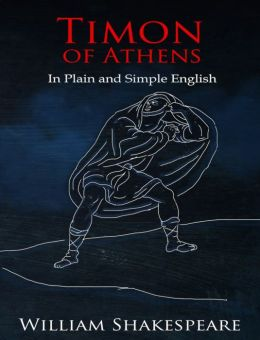 Timon of Athens In Plain and Simple English (A Modern Translation and the Original Version)
