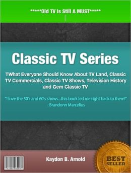 Classic TV Series: What Everyone Should Know About TV Land, Classic TV Commercials, Classic TV Shows, Television History and Gem Classic TV