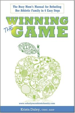 Winning the Game: The Busy Mom's Manual for Refueling her Athletic Family in 6 Easy Steps