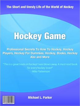 Hockey Game: Professional Secrets To How To Hockey, Hockey Players, Hockey For Dummies, Hockey, Books, Hockey Abc and More