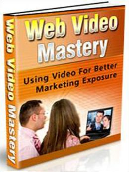 Web Video Mastery - Using Video For Better Marketing Exposure