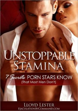 UNSTOPPABLE STAMINA: 7 Secrets Porn Stars Know That Most Men Don't To Last Longer In Bed And Have Great Sex