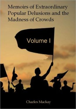 Memoirs of Extraordinary Popular Delusions and the Madness of Crowds, Vol.I (Illustrated)