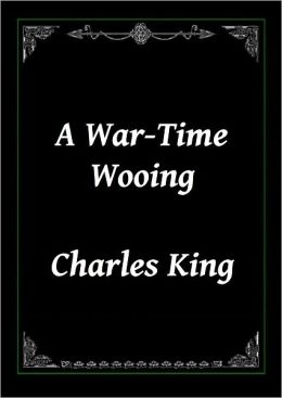 A War-Time Wooing: A Story by Charles King