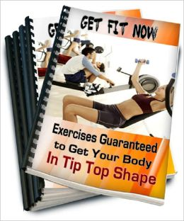 Get Fit Now: Exercises Guaranteed to Get Your Body In Tip Top Shape