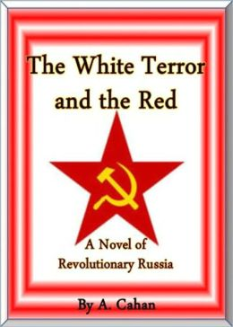 The White Terror and The Red: A Novel of Revolutionary Russia! A Fiction and Literature Classic By Abraham Cahan! AAA+++