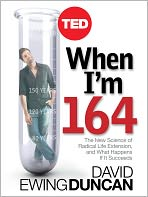 When I'm 164: The New Science of Radical Life Extension and What Happens If It Succeeds