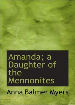 Amanda: A Daughter of the Mennonites! A Romance, Fiction and Literature Classic By Anna Balmer Myers! AAA+++