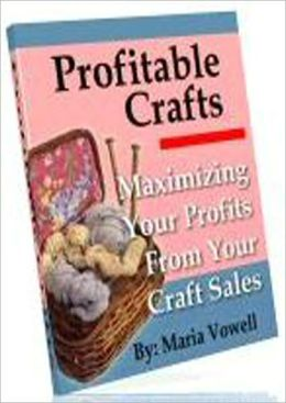 Profitable Crafts Vol. 1: Maximizing Your Profits From Your Craft Sales
