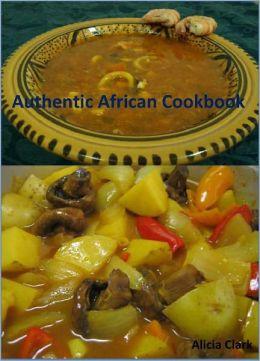 Authentic African Cookbook: A Collection of 200+ Unique and Delicious African Recipes