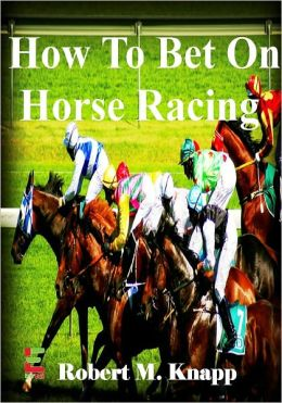 How To Bet On Horse Racing; Discover Practical Strategies To Win With These Horse Racing Tips To Help You Develop Your Horse Sense, Understand How To Use the Numbers, And More