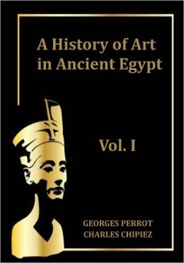 A history of art in ancient Egypt, Vol. I (Illustrated)