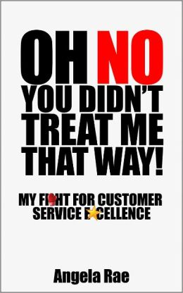Oh No You Didn't Treat Me That Way! My Fight for Customer Service Excellence