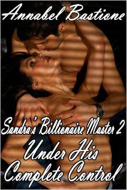 Under His Complete Control (Sandra's Billionaire Master 2, Power Play BDSM Billionaire Erotica)