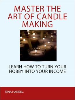 Master The Ar Of Candle Making: Learn How To Turn Your Hobby Into Your Income