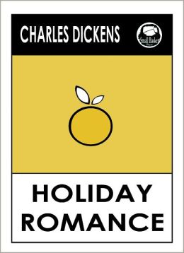 Charles Dickens HOLIDAY ROMANCE by Charles Dickens, Dickens HOLIDAY ROMANCE (Charles Dickens Complete Works Collection of Novels -- Novel #14) World Wide Best Seller