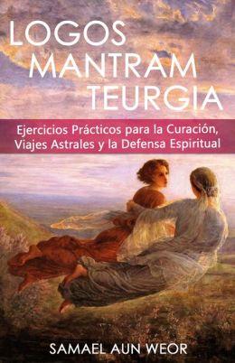 LOGOS MANTRAN TEURGIA: Ejercicios Prácticos Para la Curación, Viajes Astrales y Defensa Espiritual