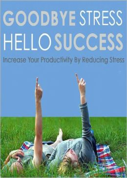 Goodbye Stress Hello Success: Discover How To Increase Your Productivity By Reducing Stress! AAA+++