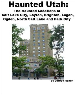 Haunted Utah: The Haunted Locations of Salt Lake City, Layton, Brighton, Logan, Ogden, North Salt Lake and Park City