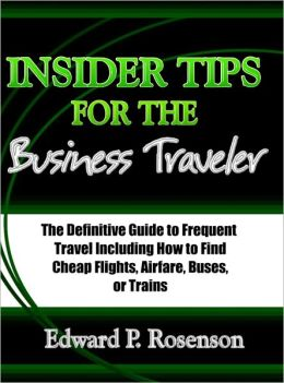 Insider Tips for the Business Traveler: The Definitive Guide to Frequent Travel Including How to Find Cheap Flights, Airfare, Buses, or Trains