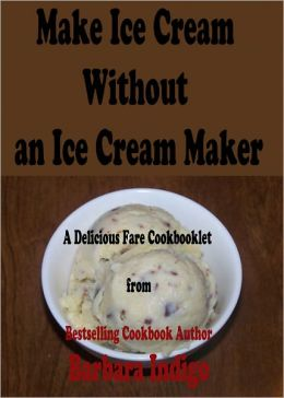 Make Ice Cream Without an Ice Cream Maker - Easy Delicious Recipes. A Delicious Fare Cookbooklet