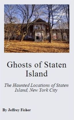 Ghosts of Staten Island: The Haunted Locations of Staten Island, New York City