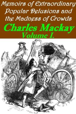 Memoirs of Extraordinary Popular Delusions and the Madness of Crowds, Volume 1 (Illustrated)