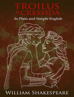 Troilus and Cressida In Plain and Simple English (A Modern Translation and the Original Version)