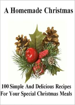 A Homemade Christmas: 100 Simple And Delicious Recipes For Your Special Christmas Meals! This Year Serve Your Friends And Family The Most Delicious Food They Have Ever Tasted! AAA+++