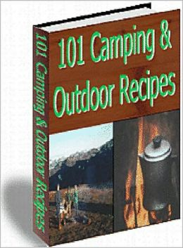 101 Camping And Outdoor Recipes: 101 Delicious, and Easy-to-Prepare Recipes for breakfast, lunch, and dinner that are sure to make you a hit around the campfire! AAA+++